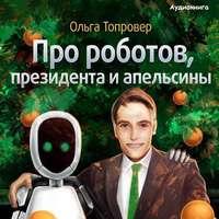 Топровер, Ольга  - Про роботов, президента и апельсины