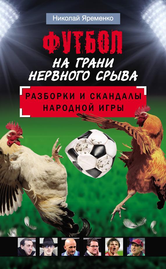 Футбол на грани нервного срыва. Разборки и скандалы народной игры - Николай Яременко