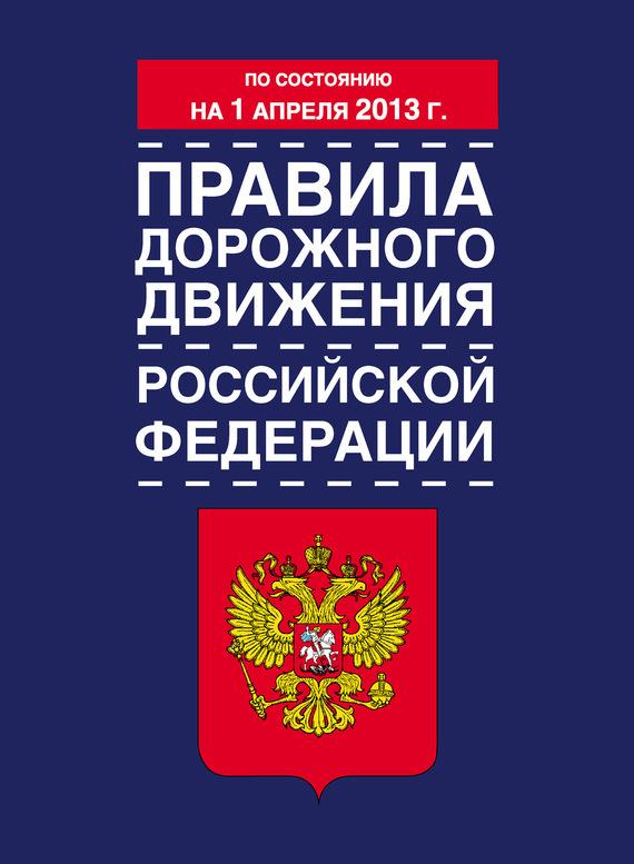 Коллектив авторов - Правила дорожного движения Российской Федерации (по состоянию на 1 апреля 2013 года)