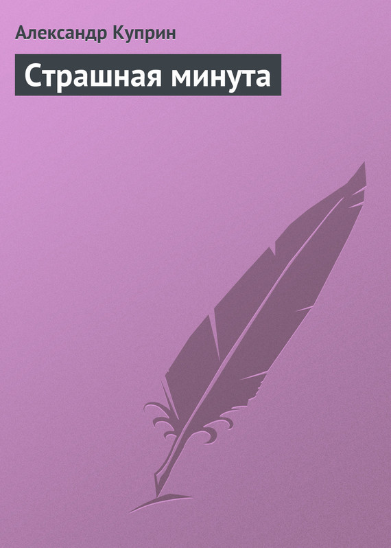 Скачать Страшная минута бесплатно Александр Куприн