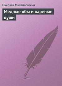 Михайловский, Николай  - Медные лбы и вареные души