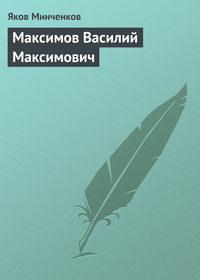Минченков, Яков  - Максимов Василий Максимович