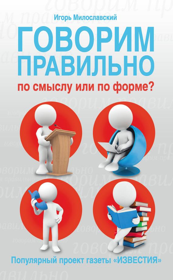 Игорь Милославский Говорим правильно по смыслу или по форме? говорим правильно по смыслу или по форме