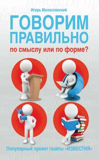 Милославский, Игорь  - Говорим правильно по смыслу или по форме?