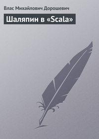 Дорошевич, Влас  - Шаляпин в «Scala»