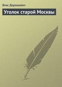 Дорошевич, Влас  - Уголок старой Москвы