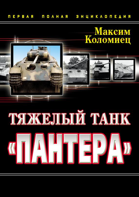 Максим Коломиец Тяжелый танк «Пантера». Первая полная энциклопедия максим коломиец танк 1 рено фт 17 первый легендарный