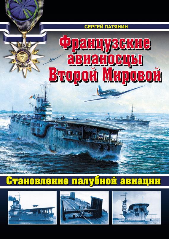 Французские авианосцы Второй Мировой. Становление палубной авиации - Сергей Патянин