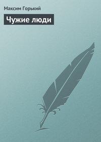 Горький, Максим  - Чужие люди