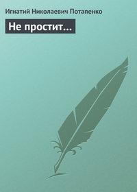 Потапенко, Игнатий  - Не простит…