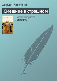 Аверченко, Аркадий  - Смешное в страшном