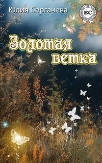 Сергачева, Юлия  - Золотая ветка (сборник)