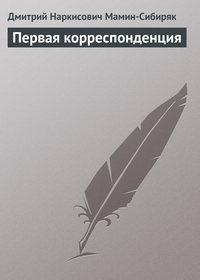 Мамин-Сибиряк, Дмитрий  - Первая корреспонденция