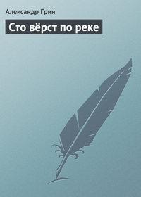 Грин, Александр  - Сто вёрст по реке