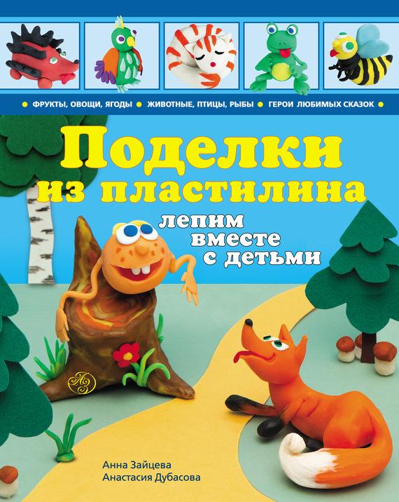 Анна Зайцева Поделки из пластилина. Лепим вместе с детьми анна игнатова вектор пластилина