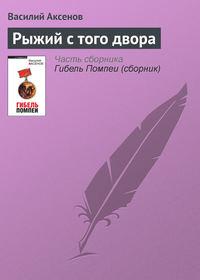Аксенов, Василий П.  - Рыжий с того двора