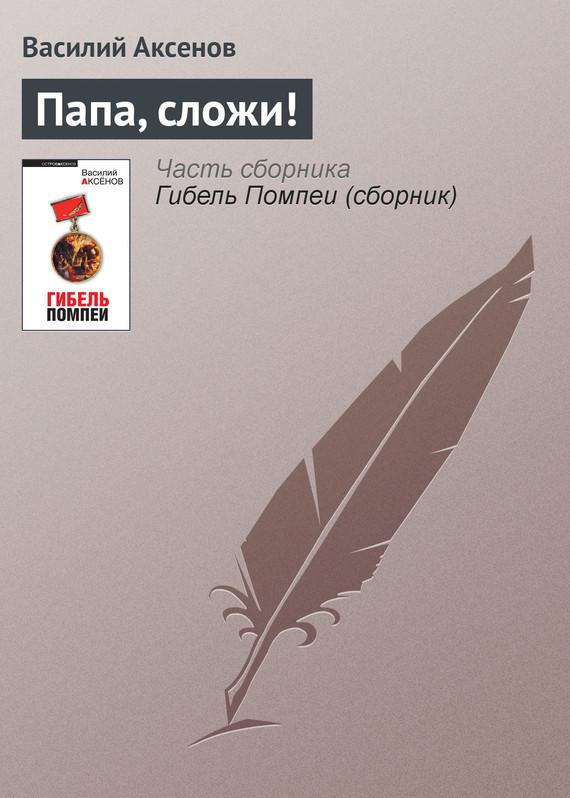 Василий П. Аксенов Папа, сложи! василий п аксенов московская сага война и тюрьма книга 2