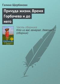Щербакова, Галина  - Причуда жизни. Время Горбачева и до него