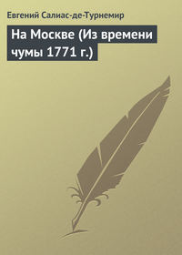 Салиас-де-Турнемир, Евгений  - На Москве (Из времени чумы 1771 г.)