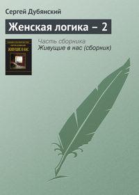 Дубянский, Сергей  - Женская логика – 2