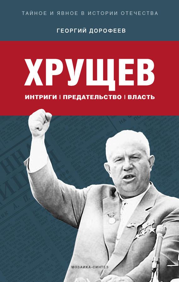 Георгий Дорофеев Хрущев: интриги, предательство, власть хрущев на царстве