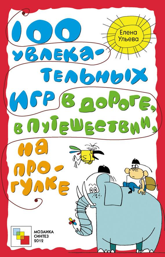 Елена Ульева 100 увлекательных игр в дороге, в путешествии, на прогулке ульева елена александровна 100 увлекательных игр для веселого дня рождения
