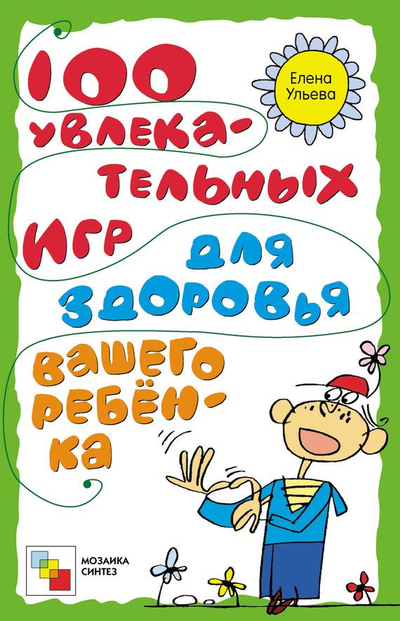 Елена Ульева. 100 увлекательных игр для здоровья вашего ребёнка