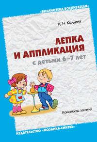 Колдина, Д. Н.  - Лепка и аппликация с детьми 6-7 лет. Конспекты занятий