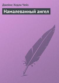 Чейз, Джеймс Хедли  - Намалеванный ангел
