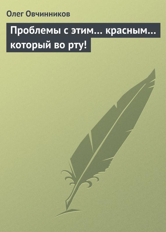 Олег Овчинников Проблемы с этим… красным… который во рту!
