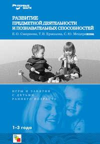 Смирнова, Е. О.  - Развитие предметной деятельности и познавательных способностей. Игры и занятия с детьми раннего возраста