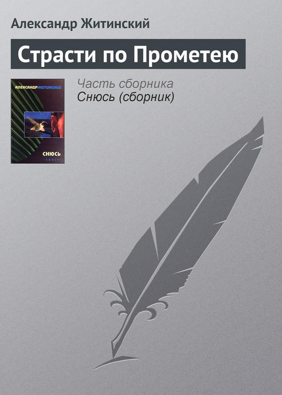 Александр Житинский Страсти по Прометею александр соловьев 0 страсти по спорту
