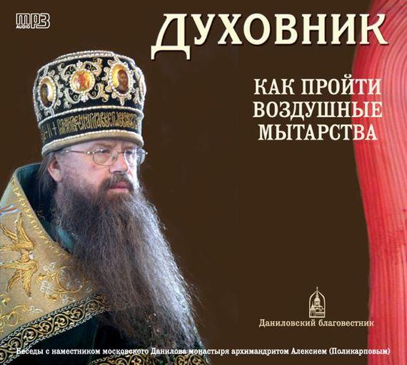 Архимандрит Алексий (Поликарпов) Духовник. Как пройти воздушные мытарства