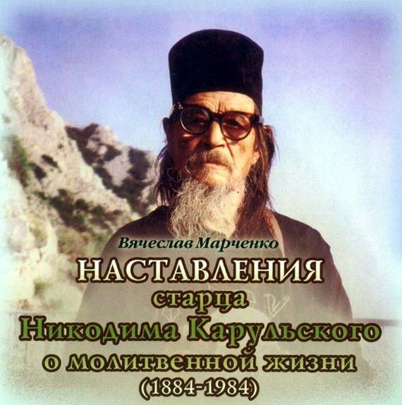 Наставления старца Никодима Карульского о молитвенной жизни - Вячеслав Марченко