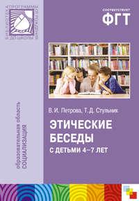 Стульник, Т. Д.  - Этические беседы с детьми 4–7 лет: Нравственное воспитание в детском саду. Пособие для педагогов и методистов
