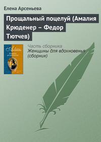 Арсеньева, Елена  - Прощальный поцелуй (Амалия Крюденер – Федор Тютчев)