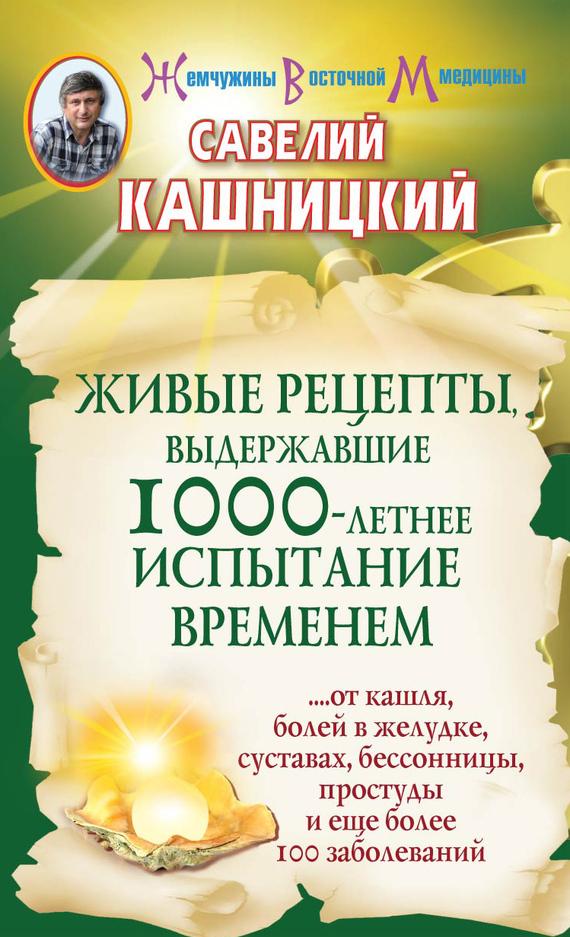 бесплатно Савелий Кашницкий Скачать Живые рецепты, выдержавшие 1000-летнее испытание временем