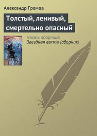 Громов, Александр  - Толстый, ленивый, смертельно опасный