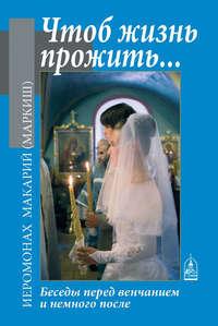 Маркиш, Иеромонах Макарий  - Чтоб жизнь прожить… Беседы перед венчанием и немного после