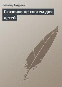 Андреев, Леонид  - Сказочки не совсем для детей
