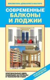 - Современные балконы и лоджии. Оригинальные идеи, новейшие материалы и технологии работ