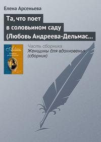 Арсеньева, Елена  - Та, что поет в соловьином саду (Любовь Андреева-Дельмас – Александр Блок)