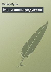 Пухов, Михаил  - Мы и наши родители