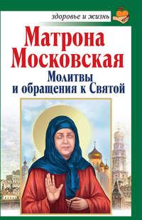 - Матрона Московская. Молитвы и обращения к Святой