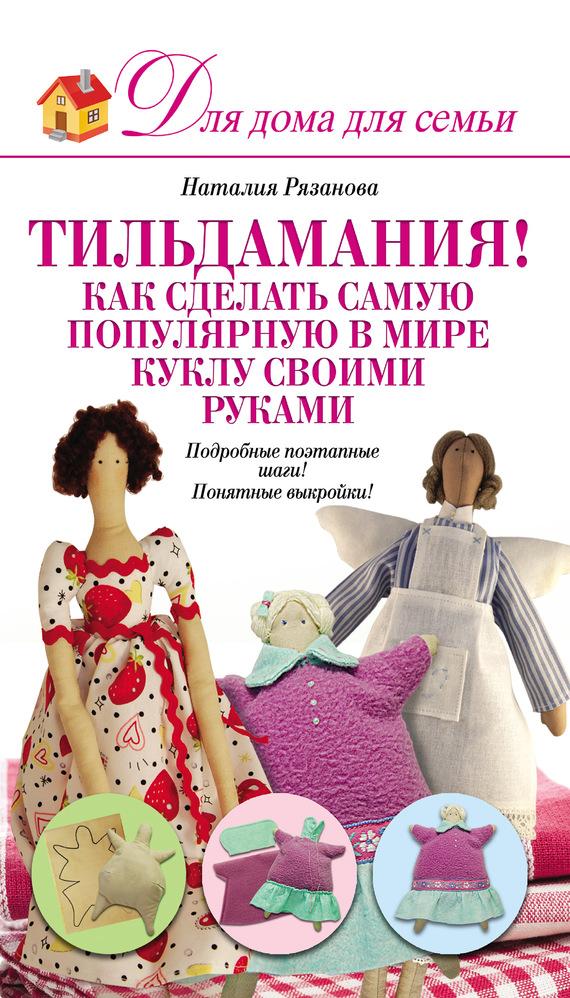 Тильдамания! Как сделать самую популярную в мире куклу своими руками - Наталья Рязанова