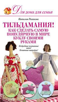 Рязанова, Наталья  - Тильдамания! Как сделать самую популярную в мире куклу своими руками