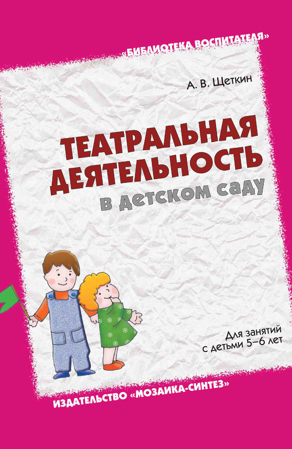 А. В. Щеткин Театральная деятельность в детском саду. Для занятий с детьми 5-6 лет консультирование родителей в детском саду возрастные особенности детей