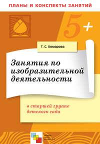 Комарова, Т. С.  - Занятия по изобразительной деятельности в старшей группе детского сада. Конспекты занятий