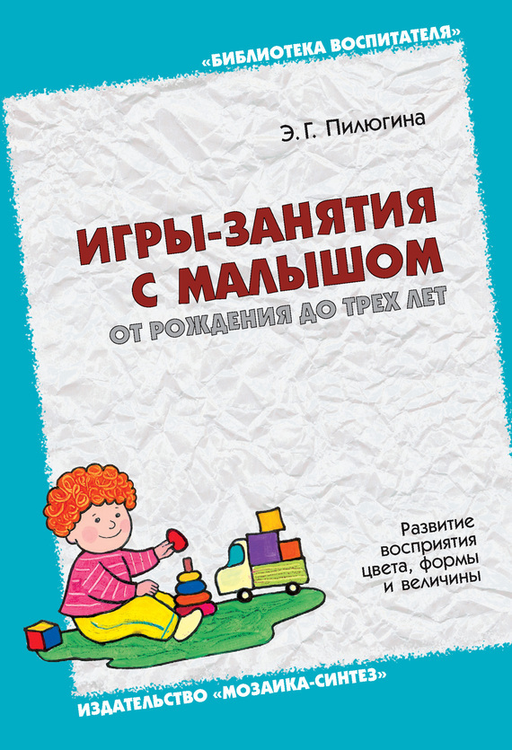 Игры-занятия с малышом от рождения до трех лет. Развитие восприятия цвета, формы и величины