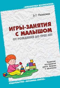 Пилюгина, Э. Г.  - Игры-занятия с малышом от рождения до трех лет. Развитие восприятия цвета, формы и величины